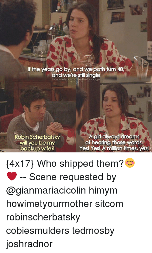 Memes, Girl, and Wife: If the years go by, and we both fum 40,  and we're still single  howimetyourmotherthefanpage  nstagram  Robin Scherbatsky  will you be my  backup wife?  girl always dreams  of hearing those words.  Yesl Yesl A million times, yesi {4x17} Who shipped them?😊❤ -- Scene requested by @gianmariacicolin himym howimetyourmother sitcom robinscherbatsky cobiesmulders tedmosby joshradnor