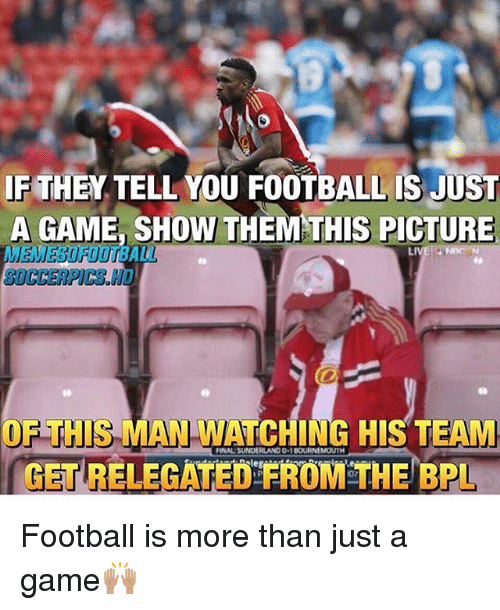 Football, Memes, and Game: IF THEN TELL YOU FOOTBALL IS JUST  A GAME, SHOW THEM THIS PICTURE  LIVE NBC N  OF THIS MAN WATCHING HIS TEAM  GETRELEGATED FROM THE BPI Football is more than just a game🙌🏽
