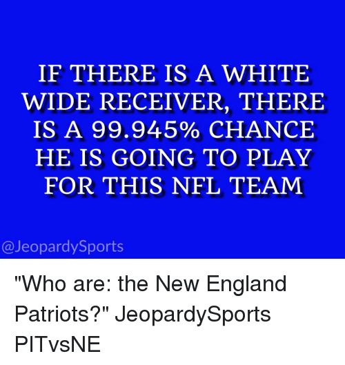 """England, Jeopardy, and New England Patriots: IF THERE IS A WHITE  WIDE RECEIVER, THERE  IS A 99.945% CHANCE  HE IS GOING TO PLAY  FOR THIS NFL TEAM  @Jeopardy Sports """"Who are: the New England Patriots?"""" JeopardySports PITvsNE"""