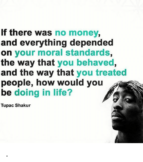 Life, Memes, and Money: If there was no money,  and everything depended  on your moral standards,  the way that you behaved,  and the way that you treated  people, how would you  be doing in life?  Tupac Shakur .