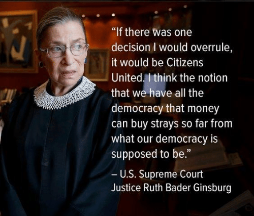 """Memes, Money, and Supreme: """"If there was one  decision I would overrule,  would be Citizens  United. I think the notion  that we have all the  democracy that money  can buy strays so far from  what our democracy is  supposed to be.""""  U.S. Supreme Court  Justice Ruth Bader Ginsburg"""