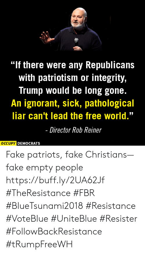 "Fake, Ignorant, and Memes: ""If there were any Republicans  with patriotism or integrity,  Trump would be long gone.  An ignorant, sick, pathological  liar can't lead the free world.""  Director Rob Reiner  DEMOCRATS Fake patriots, fake Christians—fake empty people https://buff.ly/2UA62Jf #TheResistance #FBR #BlueTsunami2018 #Resistance #VoteBlue #UniteBlue #Resister #FollowBackResistance #tRumpFreeWH"