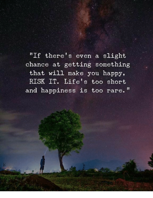 Happy, Happiness, and Too Short: If there's even a slight  chance at getting something  that will make you happy,  RISK IT. Life's too short  and happiness is too rare.