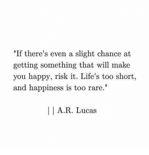 "Happy, Happiness, and Too Short: ""If there's even a slight chance at  getting something that will make  you happy, risk it. Life's too short  and happiness is too rare.  A.R. Lucas"