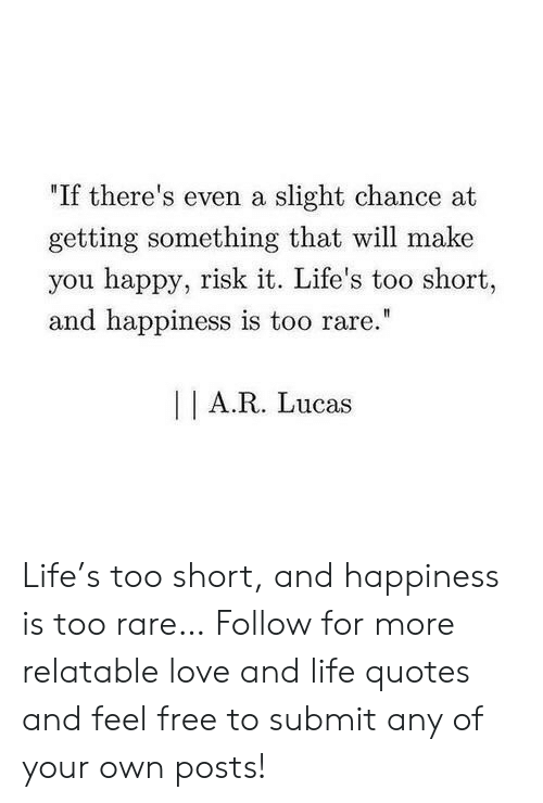 """Life, Love, and Free: """"If there's even a slight chance at  getting something that will make  you happy, risk it. Life's too short,  and happiness is too rare  A.R. Lucas Life's too short, and happiness is too rare…  Follow for more relatable love and life quotes and feel free to submit any of your own posts!"""