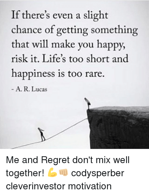 Memes, Regret, and Happy: If there's even a slight  chance of getting something  that will make you happy,  risk it. Life's too short and  happiness is too rare.  A. R. Lucas Me and Regret don't mix well together! 💪👊🏼 codysperber cleverinvestor motivation