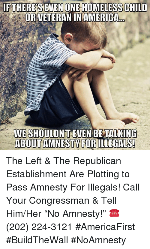 "America, Homeless, and Memes: IF THERE'S  EVENONE HOMELESS CHILD  ORVETERAN IN AMERICA  WE SHOULDN'T EVEN BE TALKING  ABOUT AMNESTY FORILLEGALS The Left & The Republican Establishment Are Plotting to Pass Amnesty For Illegals!  Call Your Congressman & Tell Him/Her ""No Amnesty!"" ☎️ (202) 224-3121 #AmericaFirst #BuildTheWall #NoAmnesty"