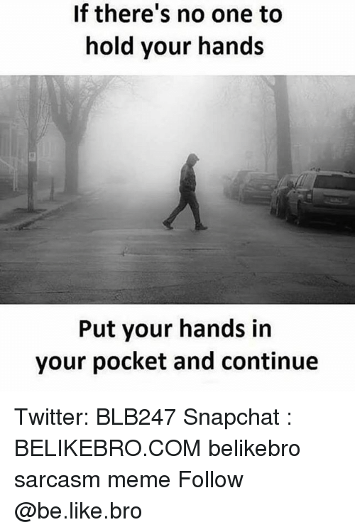Be Like, Meme, and Memes: If there's no one to  hold your hands  Put your hands in  your pocket and continue Twitter: BLB247 Snapchat : BELIKEBRO.COM belikebro sarcasm meme Follow @be.like.bro