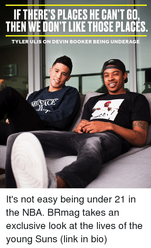 Sports, Sun, and Looking: IF THERE'S PLACES HE CAN'T GO  THEN WE DON'T LIKE THOSE PLACES  TYLER ULIS ON DEVIN BOOKER BEING UNDERAGE  C2 It's not easy being under 21 in the NBA. BRmag takes an exclusive look at the lives of the young Suns (link in bio)