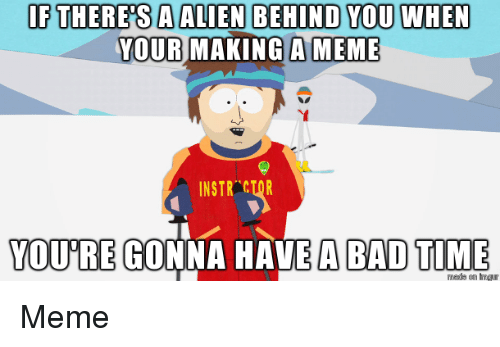 Bad, Meme, and Alien: IF THERESA ALIEN BEHIND YOU WHEN  YOUR MAKING A MEME  INSTR CTOR  YOURE GONNA HAVE A BAD TIME Meme