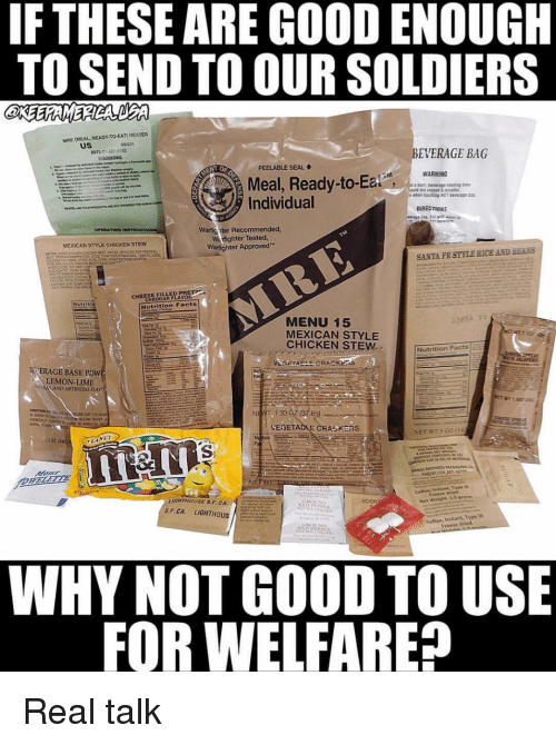 """Facts, Memes, and Soldiers: IF THESE ARE GOOD ENOUGH  TO SEND TO OUR SOLDIERS  MRE (MEAL READY-TO EAT) HEATER  us  BEVERAGE BAG  ARNINQ  PEELABLE SEAL  WARNING  Meal, Ready-to-Ea  Individual  Lt  Warfig nter Recommended  Warfighter Tested  Warflighter Approved""""  MEXICAN STİE CHICKEN STEW  SANTA FE STYLE RICE AND BEANS  CHEESE FILLLED PR  CHEDDAR FLAVoR  Nutrition Facts  MENU 15  MEXICAN STYLE  CHICKEN STEW  Nutrition Factsi  RİERAGE BASE POW  LEMON-LIME  1:33  ICHTNOUSE S.FCA  S.F.CA. LIGHTHOUSİ  rrerze died  WHY NOT GOOD TO USE  FOR WELFARE? Real talk"""