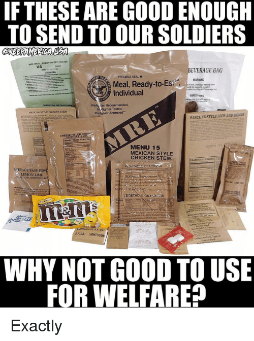 Facts, Memes, and Soldiers: IF THESE ARE GOOD ENOUGH  TO SEND TO OUR SOLDIERS  MRE (MEAL READY-TO-EAT) HEATER  uS  00421  8970-01 321-3153  ARNING  EVERAGE BAG  PEELABLE SEAL  WARNING  Meal, Ready-to-  Individual  DIRECTIONS  Warfig nter Recommended  Warfighter Tested  Warfighter Approved  OPERATING  MEXICAN STYLE CHICKEN STEW  SANTA FE STYLE RICE AND BEANS  CHEESE FILLED PR  CHEDDAR FLAVOR  Nutrition Facts  MENU 15  MEXICAN STYLE  CHICKEN STEW  Nutrition Facts E  OİERAGE BASE POW  LEMON LIME  CAND ARTIFICIALELA  NEWT 1.33 C2 (37.8g)  VEGETABLE CRA K as  1202  reean brhed  Net Welit 15ros  S.F. CA. LIGHTHOUS  Coftee, Jnstant, Type m  Freeze dried  WHY NOT GOOD TO USE  FOR WELFARE? Exactly