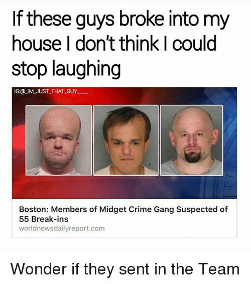 Crime, Memes, and My House: If these guys broke into my  house I don't think I could  stop laughing  IG@ UM JUST THAT GUY  Boston: Members of Midget Crime Gang Suspected of  55 Break-ins  world newsdailyreport.com Wonder if they sent in the Team