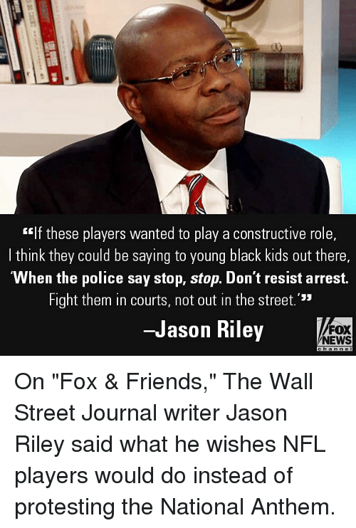 "Friends, Memes, and News: ""If these players wanted to play a constructive role,  I think they could be saying to young black kids out there,  ""When the police say stop, stop. Don't resist arrest.  Fight them in courts, not out in the street.'""  -Jason Riley  FOX  NEWS On ""Fox & Friends,"" The Wall Street Journal writer Jason Riley said what he wishes NFL players would do instead of protesting the National Anthem."