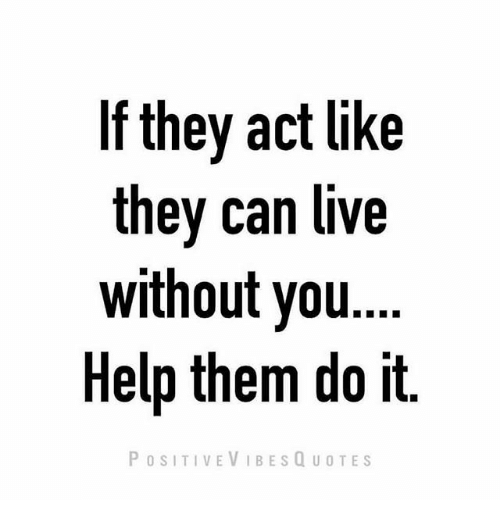 If They Act Like They Can Live Without You Help Them Do It Positive