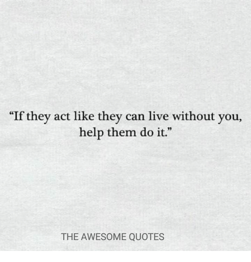 If They Act Like They Can Live Without You Help Them Do It The