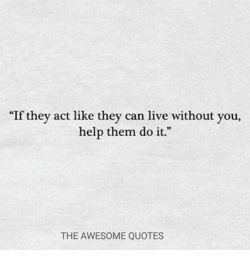 If They Act Like They Can Live Without You Help Them Do It 05 The