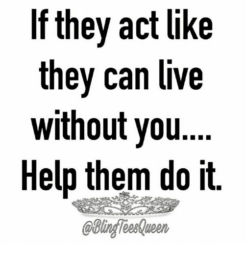 If They Act Like They Can Live Without You Help Them Do It Meme On