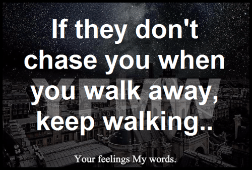 Memes, Chase, and 🤖: If they don't  chase you when  you walk away,  keep walking.  Your feelings My words