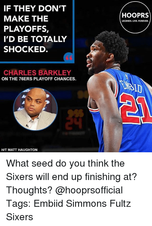 Philadelphia 76ers, Memes, and Charles Barkley: IF THEY DON'T  MAKE THE  PLAYOFFS,  I'D BE TOTALLY  SHOCKED  HOOPRS  LEGENDS. LIVE. FOREVER.  60  CHARLES BARKLEY  ON THE 76ERS PLAYOFF CHANCES.  硩  HIT MATT HAUGHTON What seed do you think the Sixers will end up finishing at? Thoughts? @hooprsofficial Tags: Embiid Simmons Fultz Sixers