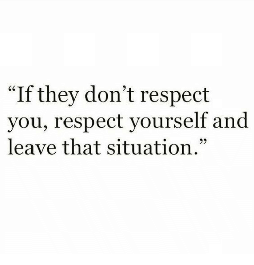"Respect, They, and You: ""If they don't respect  you, respect yourself and  leave that situation."""