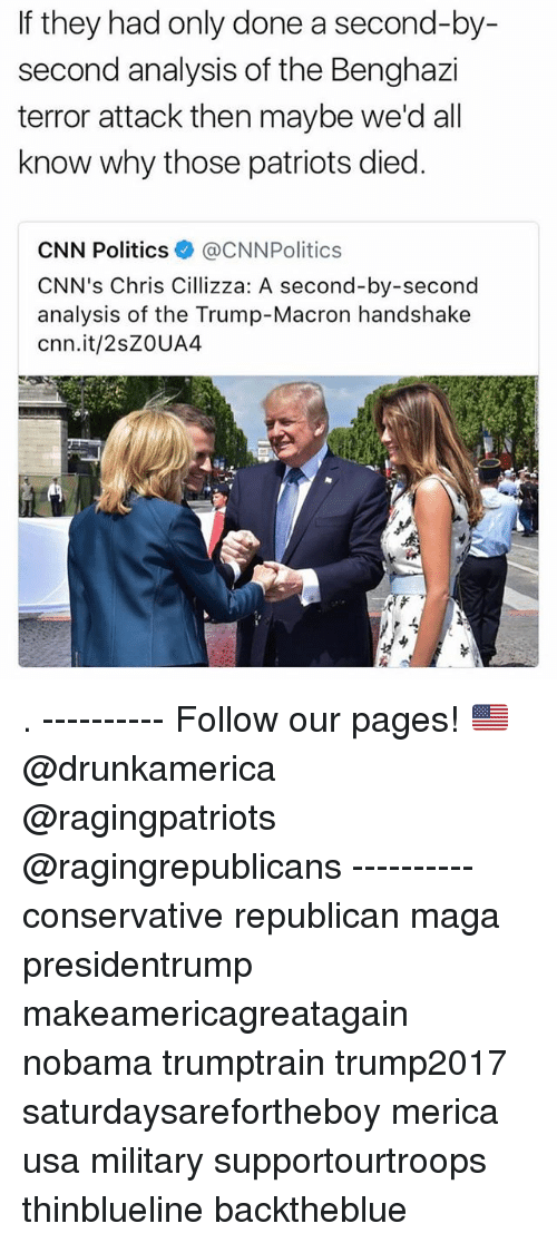 cnn.com, Memes, and Patriotic: If they had only done a second-by-  second analysis of the Benghazi  terror attack then maybe we'd all  know why those patriots died  CNN Politics @CNNPolitics  CNN's Chris Cillizza: A second-by-second  analysis of the Trump-Macron handshake  cnn.it/2sZOUA4 . ---------- Follow our pages! 🇺🇸 @drunkamerica @ragingpatriots @ragingrepublicans ---------- conservative republican maga presidentrump makeamericagreatagain nobama trumptrain trump2017 saturdaysarefortheboy merica usa military supportourtroops thinblueline backtheblue