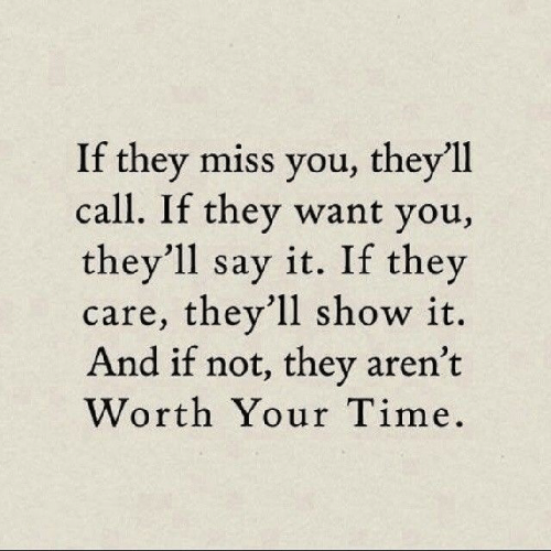 Say It, Time, and They: If they miss you, they'll  call. If they want you,  they'll say it. If they  care, they'll show it.  And if not, they aren't  Worth Your Time.