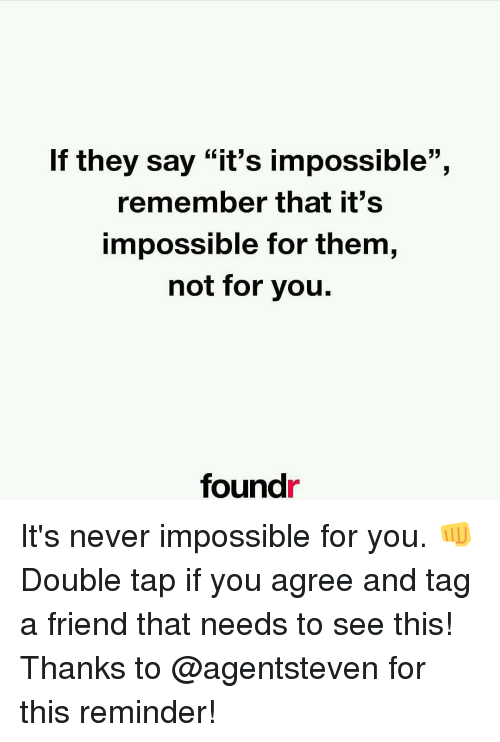 "Memes, Say It, and Impossibility: If they say ""it's impossible"",  remember that it's  impossible for them,  not for you.  found It's never impossible for you. 👊 Double tap if you agree and tag a friend that needs to see this! Thanks to @agentsteven for this reminder!"