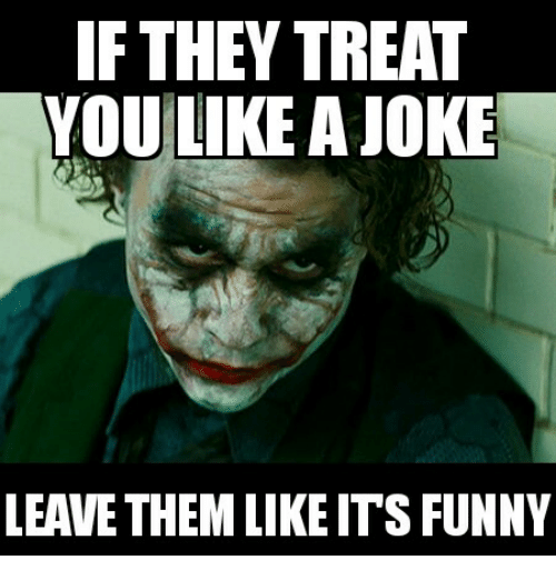 if they treat you like a joke leave them like ts funny meme on me me