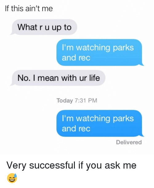 Funny, Life, and Mean: If this ain't me  What r u up to  I'm watching parks  and rec  No. I mean with ur life  Today 7:31 PM  I'm watching parks  and rec  Delivered Very successful if you ask me😅