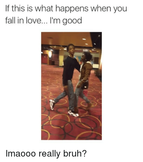 Bruh, Fall, and Funny: If this is what happens when you  fall in love... l'm good lmaooo really bruh?
