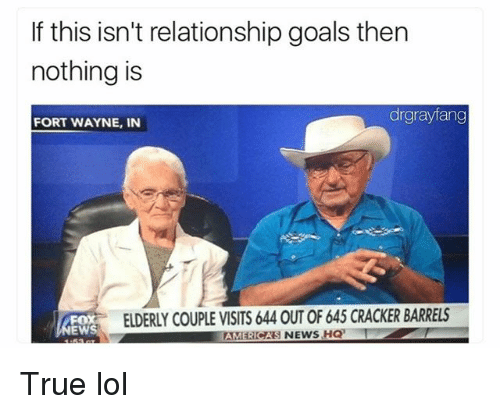 Funny, Goals, and Lol: If this isn't relationship goals then  nothing is  drgrayfang  FORT WAYNE, IN  FOX  NEWS  ELDERLY COUPLE VISITS 644 OUT OF 645 CRACKER BARRELS  AMERICAS NEWS HQ True lol