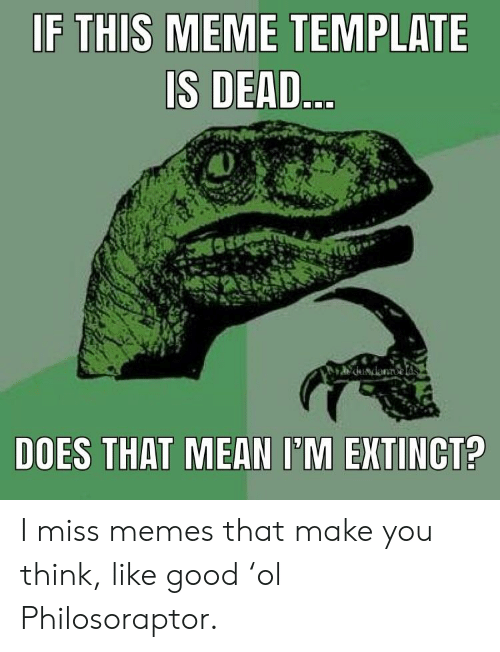 If THIS MEME TEMPLATE IS DEAD DOES THAT MEAN I'M EXTINCT? I Miss