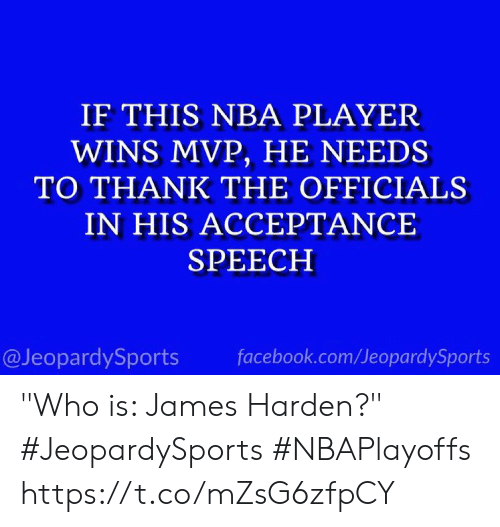 "Facebook, James Harden, and Nba: IF THIS NBA PLAYER  WINS MVP, HE NEEDS  TO THANK THE OFFICIALS  IN HIS ACCEPTANCE  SPEECH  @JeopardySports facebook.com/JeopardySports ""Who is: James Harden?"" #JeopardySports #NBAPlayoffs https://t.co/mZsG6zfpCY"
