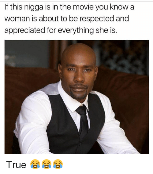 Funny, True, and Movie: If this nigga is in the movie you know a  woman is about to be respected and  appreciated for everything she is. True 😂😂😂