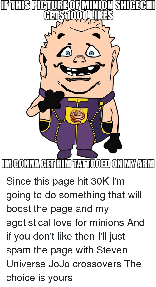 Dank, Tattoos, and Boost: IF THIS PICTURE OF MINION SHGECHI  GETS1000LLIKES  IM GONNA GET  HIM TATTOOED ON MY ARM Since this page hit 30K I'm going to do something that will boost the page and my egotistical love for minions And if you don't like then I'll just spam the page with Steven Universe JoJo crossovers The choice is yours