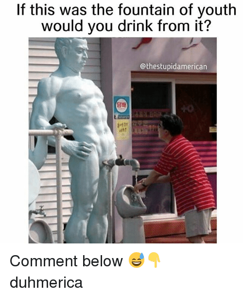 if this was the fountain of youth would you drink 25441396 search fountain of memes on me me