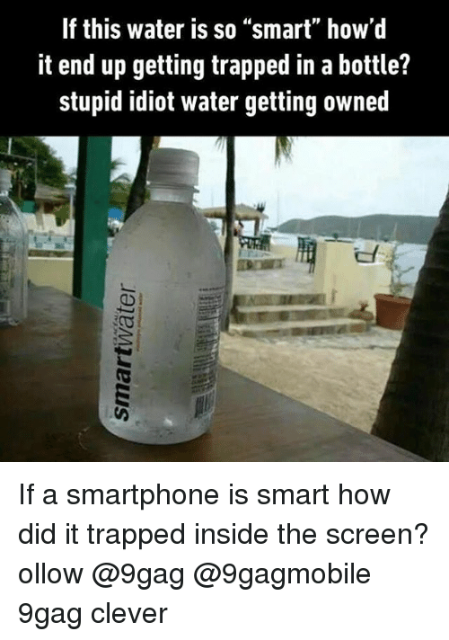 """9gag, Memes, and Trap: If this water is so """"smart"""" how'd  it end up getting trapped in a bottle?  stupid idiot water getting owned If a smartphone is smart how did it trapped inside the screen? ollow @9gag @9gagmobile 9gag clever"""