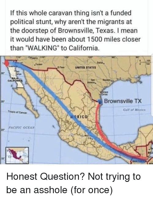 "Memes, California, and Mean: If this whole caravan thing isn't a funded  political stunt, why aren't the migrants at  the doorstep of Brownsville, Texas. I mean  it would have been about 1500 miles closer  than ""WALKING"" to California.  Tack  UNITED STATES  CALI  Brownsville TX  25*  Galf of Merico  Topie of Cener  IC  PACIFIC OCEAN'  de Honest Question? Not trying to be an asshole (for once)"
