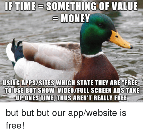 Money, Free, and Time: IF TIME SOMETHING OF VALUE  FTIME- SOMETHING OF VALU  MONEY  USING APPSISITES WHICH STATE THEY AREFREE  TOUSE BUT SHOW VIDEO/FULL SCREEN ADS TAKE  UP ONES TIME, THUS AREN'T REALLY FREE but but but our app/website is free!