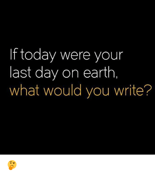 Memes, 🤖, and Earthing: If today were your  last day on earth,  what would you write? 🤔