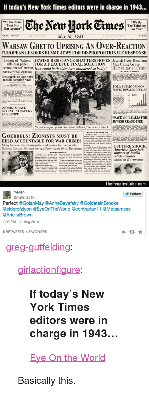 """Fire, Ghetto, and New York: If today's New York Times editors were in charge in 1943...  """"All the News  That Fits  Our Agenda""""  """"We Do  The Thinking  For You""""  """"  .  3 CENTS  MAY 10, 1943  WARSAW GHETTO UPRISING AN OVER-REACTION  EUROPEAN LEADERS BLAME JEWS FOR DISPROPORTIONATE RESPONSE  League of Nations JEWISH RESISTANCE SHATTERS HOPES Jewish Over-Reaction  anti-bias panel FOR A PEACEFUL FINAL SOLUTION May Cause Grave  accuse Jews of racism How could both sides have blundered so badly? Humanitarian Crisis  INTERNATIONAL OUTRAGE  Jews caught on tape while  racially targeting Nazis  POLL: PUBLIC OPINION  SHIFTS TOWARDS GESTAPO  ZIONISTS HAVE  NO EXIT STRATEGY  IN EUROPE  PEACE VIGIL CALLS FOR  JEWISH CEASE-FIRE  SS peacekeepers protect German civilians from Jewish attacks-REE  HELD ACCOUNTABLE FOR WAR CRIMES- -:..:  lany believethat charismatic spokesman forthepopular  National Socialist German Workers Party  speaksforallEuropeans 