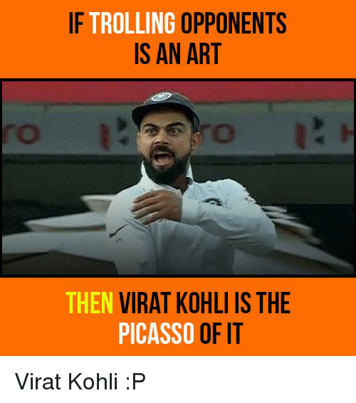 Memes, 🤖, and Art: IF TROLLING  OPPONENTS  IS AN ART  THEN  VIRAT KOHLI IS THE  OF IT  PICASSO Virat Kohli :P