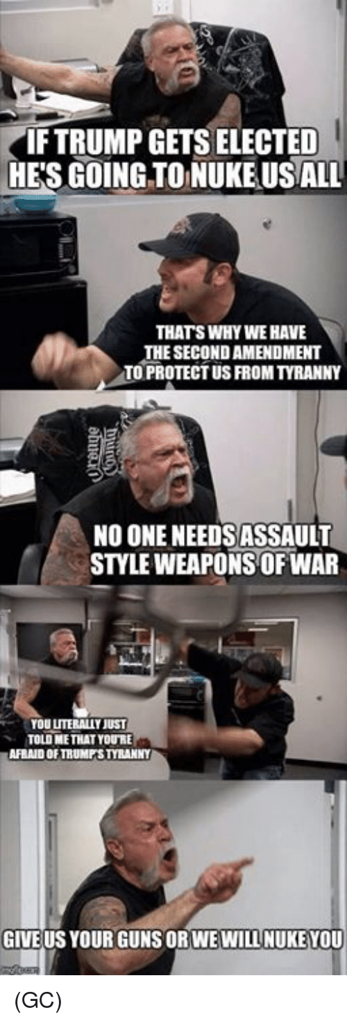 Guns, Memes, and Trump: IF TRUMP GETS ELECTED  HE'S GOINGTO NUKE USALL  THATS WHY WE HAVE  THE SECOND AMENDMENT  TO PROTECT US FROM TYRANNY  NO ONE NEEDSASSAULT  STYLE WEAPONS OF WAR  YOU LITERALLY JUST  TOLD ME THAT YOURE  AFRAID OF TRUMPSTYRANNY  GIVE US YOUR GUNS ORWEWILL NUKEYOU (GC)