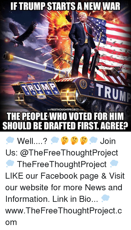 Facebook, Memes, and News: IF TRUMP STARTS A NEW WAR  YOU  TRUM  THEFREETHOUGHTPROJECT.COM  THE PEOPLE WHO VOTED FOR HIM  SHOULD BE DRAFTED FIRST. AGREE? 💭 Well....? 💭🤔🤔🤔💭 Join Us: @TheFreeThoughtProject 💭 TheFreeThoughtProject 💭 LIKE our Facebook page & Visit our website for more News and Information. Link in Bio... 💭 www.TheFreeThoughtProject.com
