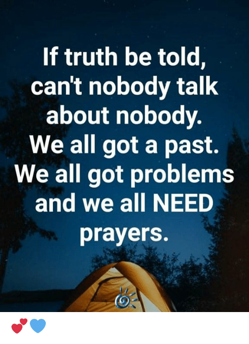 Memes, Truth, and 🤖: If truth be told,  can't nobody talk  about nobody.  We all got a past.  We all got problems  and we all NEED  prayers. 💕💙