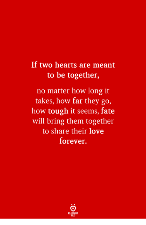 Love, Forever, and Hearts: If two hearts are meant  to be together,  no matter how long it  takes, how far they go,  how tough it seems, fate  will bring them together  to share their love  forever.