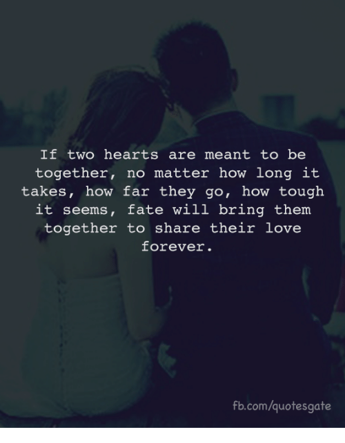 Love, fb.com, and Forever: If two hearts are meant to be  together, no matter how long it  takes, how far they go, how tough  it seems, fate will bring them  together to share their love  forever.  fb.com/quotesgate