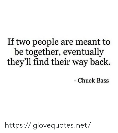 Back, Chuck, and Net: If two people are meant to  be together, eventually  they'll find their way back.  -Chuck Bass https://iglovequotes.net/