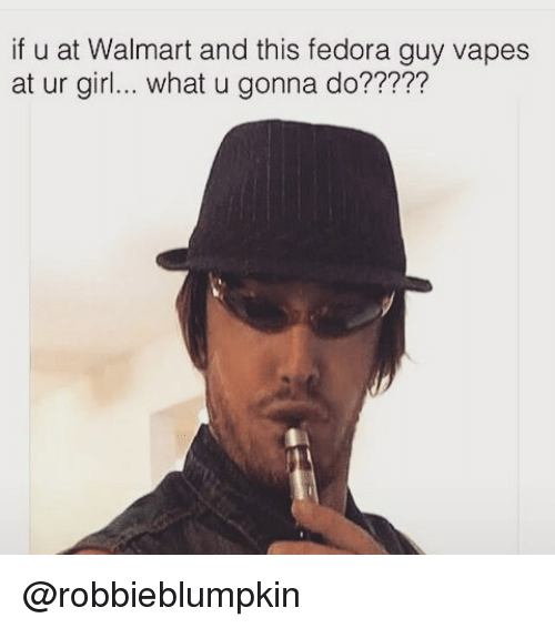 If U at Walmart and This Fedora Guy Vapes at Ur Girl What U Gonna Do ... d6550180ca2
